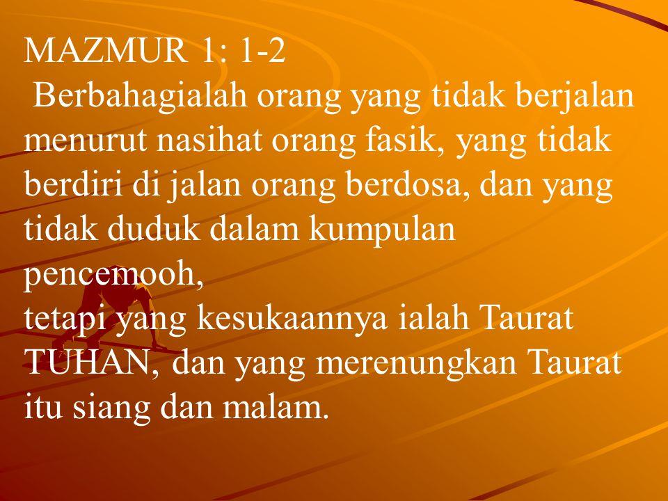 MAZMUR 1: 1-2 Berbahagialah orang yang tidak berjalan menurut nasihat orang fasik, yang tidak berdiri di jalan orang berdosa, dan yang tidak duduk dalam kumpulan pencemooh, tetapi yang kesukaannya ialah Taurat TUHAN, dan yang merenungkan Taurat itu siang dan malam.