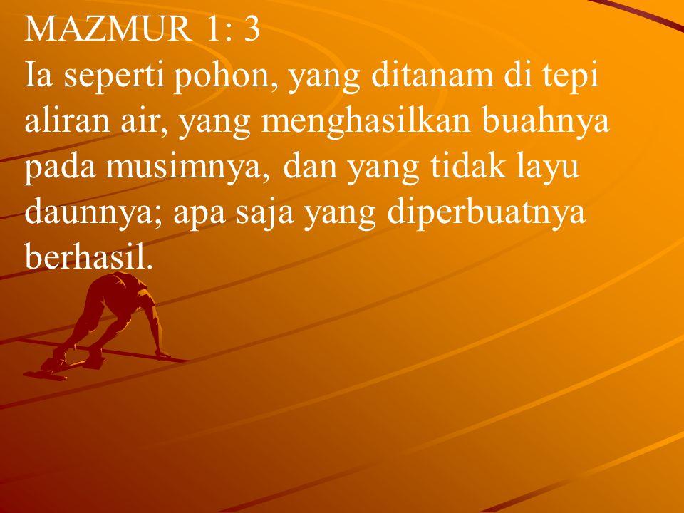 MAZMUR 1: 3 Ia seperti pohon, yang ditanam di tepi aliran air, yang menghasilkan buahnya pada musimnya, dan yang tidak layu daunnya; apa saja yang diperbuatnya berhasil.