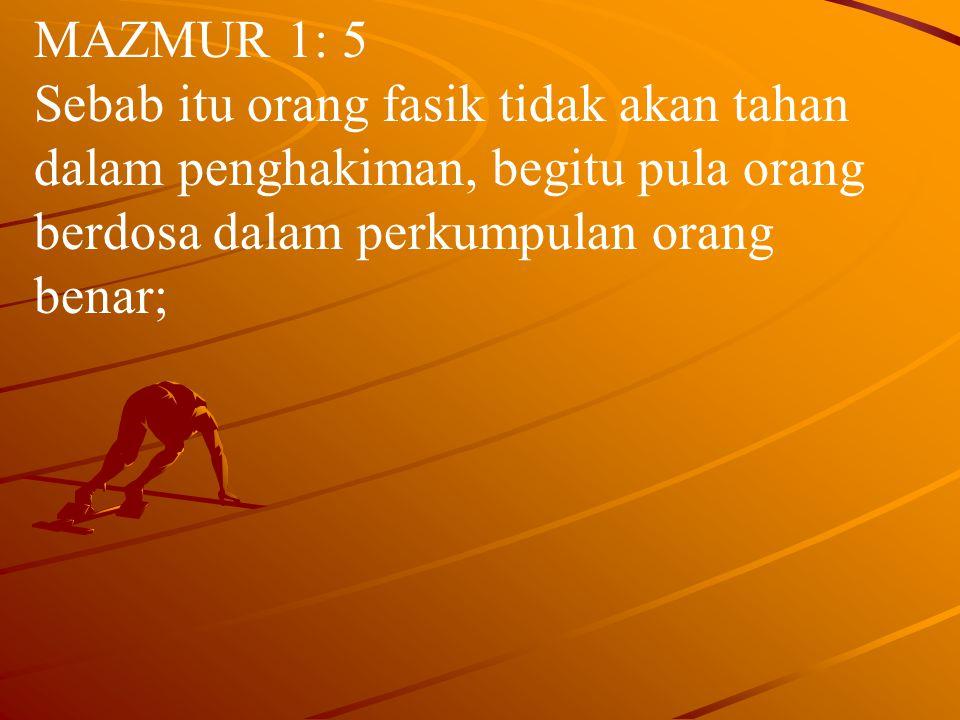 MAZMUR 1: 5 Sebab itu orang fasik tidak akan tahan dalam penghakiman, begitu pula orang berdosa dalam perkumpulan orang benar;