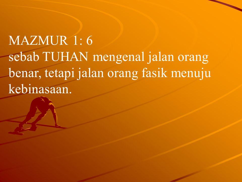 MAZMUR 1: 6 sebab TUHAN mengenal jalan orang benar, tetapi jalan orang fasik menuju kebinasaan.