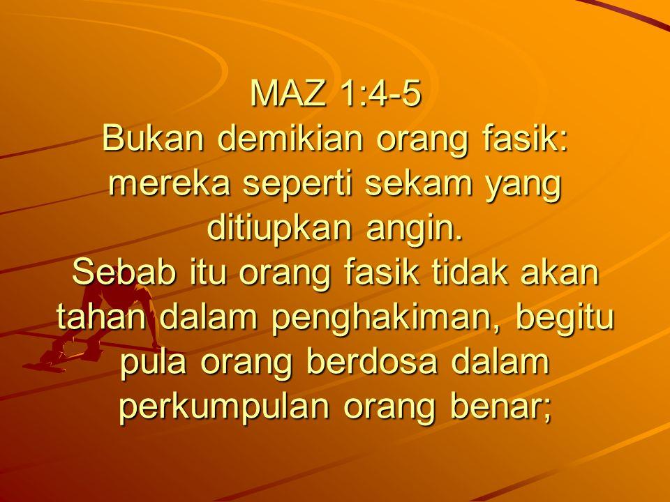 MAZ 1:4-5 Bukan demikian orang fasik: mereka seperti sekam yang ditiupkan angin. Sebab itu orang fasik tidak akan tahan dalam penghakiman, begitu pula