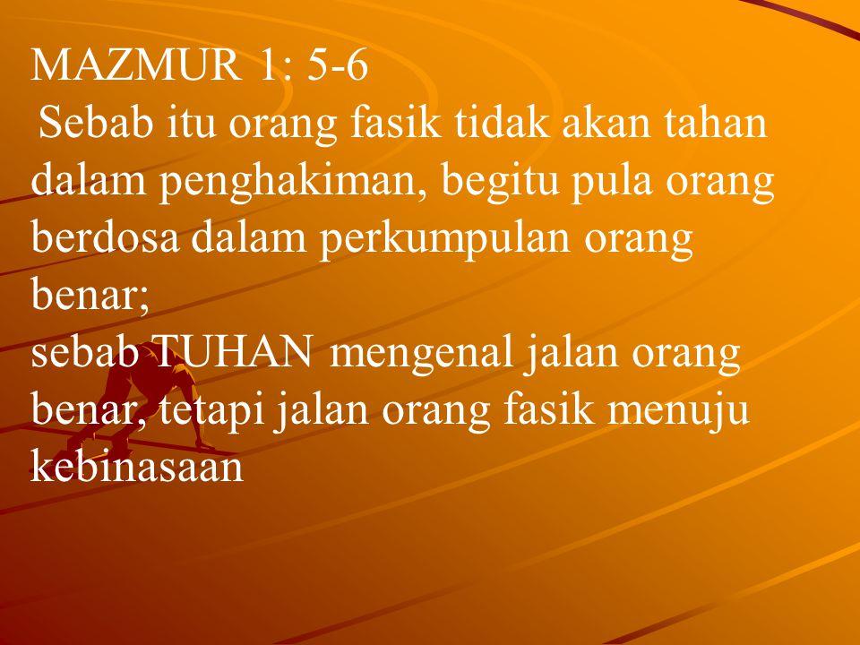 MAZMUR 1: 5-6 Sebab itu orang fasik tidak akan tahan dalam penghakiman, begitu pula orang berdosa dalam perkumpulan orang benar; sebab TUHAN mengenal jalan orang benar, tetapi jalan orang fasik menuju kebinasaan