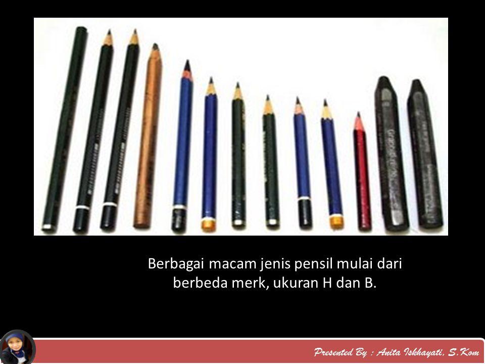 Presented By : Anita Iskhayati, S.Kom Berbagai macam jenis pensil mulai dari berbeda merk, ukuran H dan B.