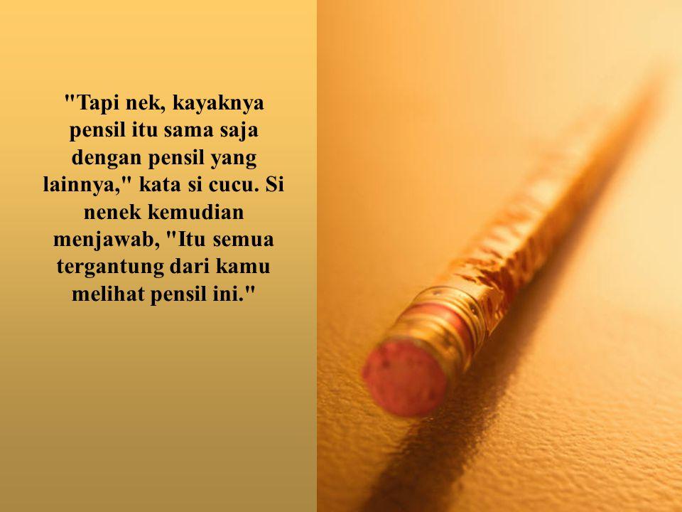 Nenek harap kamu bakal seperti pensil ini ketika kamu besar nanti, ujar si nenek lagi.