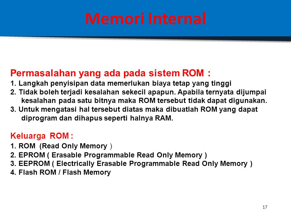 16 Memori Internal ROM (Read Only Memory) : Definisi: ROM adalah memory yang berisi program yang bersifat tetap / tidak berubah (non-volatile) sepanja
