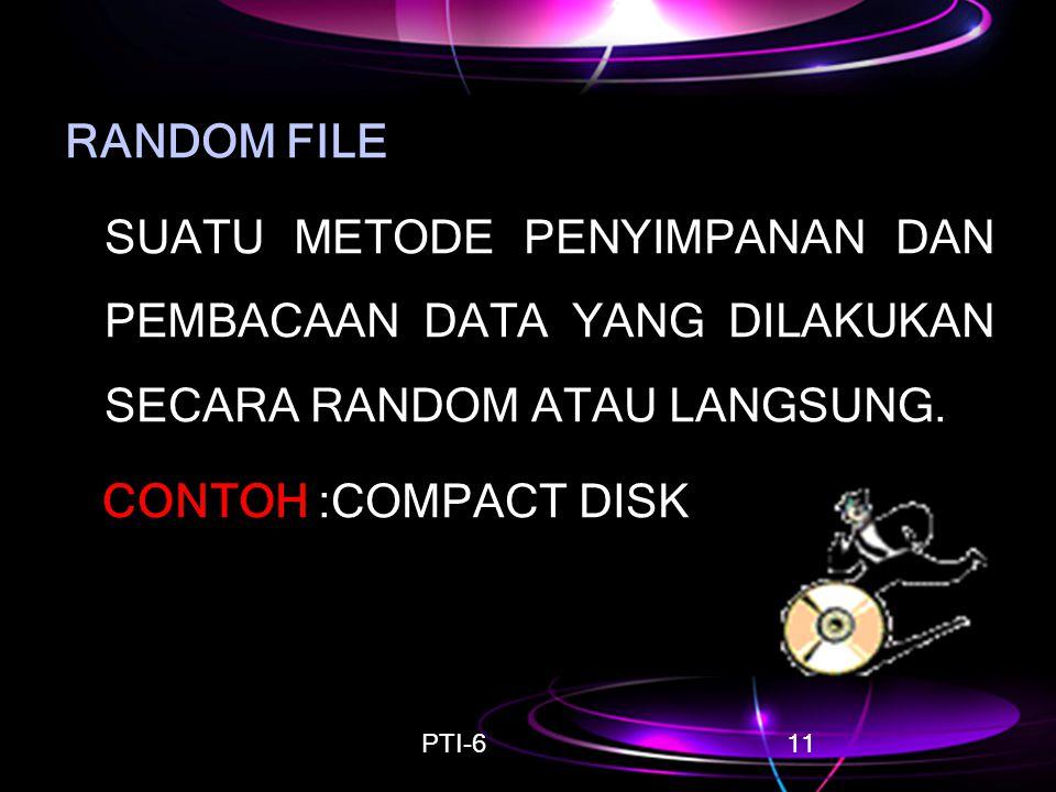 PTI-611 RANDOM FILE SUATU METODE PENYIMPANAN DAN PEMBACAAN DATA YANG DILAKUKAN SECARA RANDOM ATAU LANGSUNG. CONTOH :COMPACT DISK