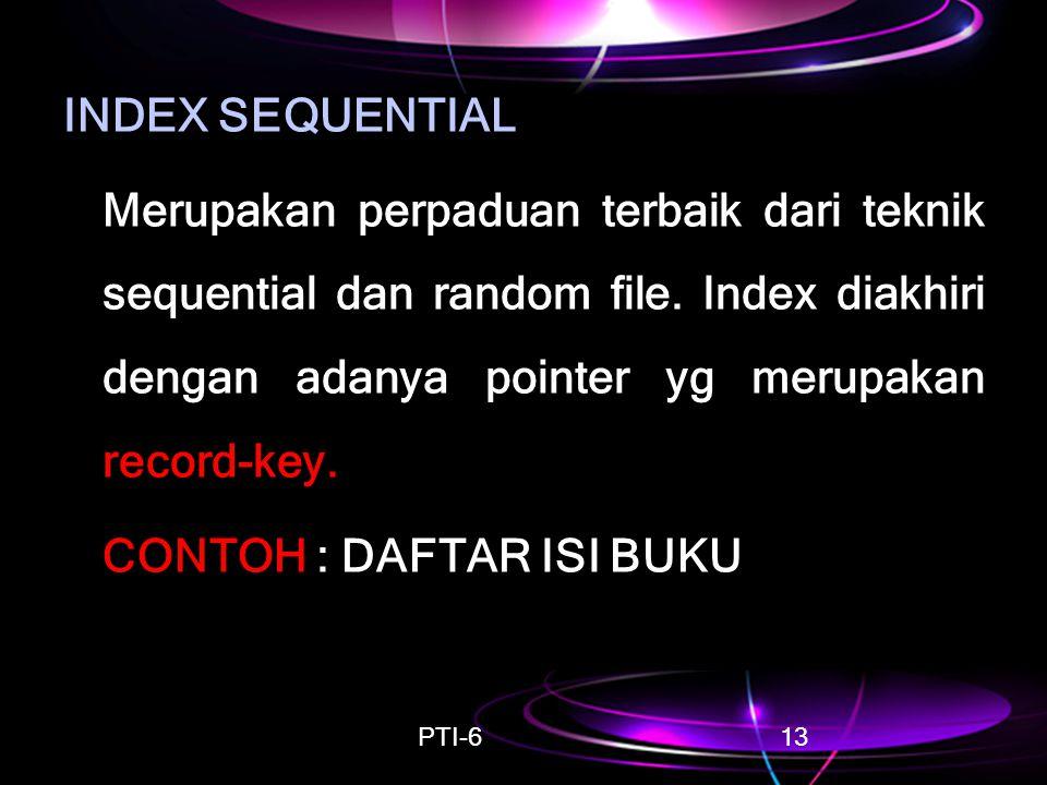 PTI-613 INDEX SEQUENTIAL Merupakan perpaduan terbaik dari teknik sequential dan random file. Index diakhiri dengan adanya pointer yg merupakan record-