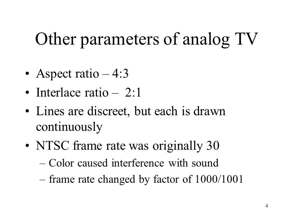 4 Other parameters of analog TV Aspect ratio – 4:3 Interlace ratio – 2:1 Lines are discreet, but each is drawn continuously NTSC frame rate was origin