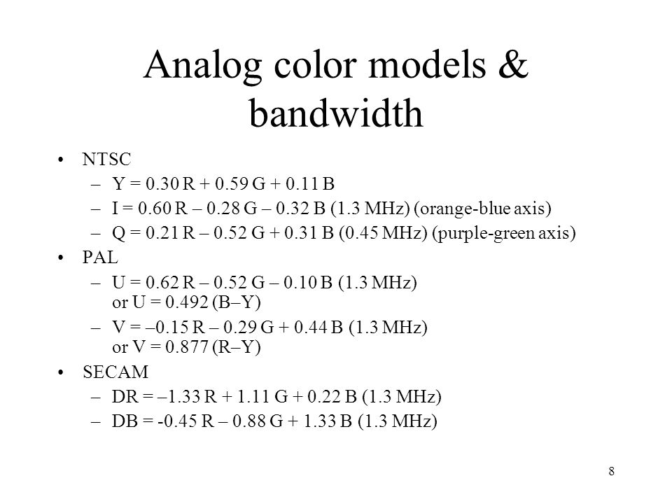 8 Analog color models & bandwidth NTSC –Y = 0.30 R + 0.59 G + 0.11 B –I = 0.60 R – 0.28 G – 0.32 B (1.3 MHz) (orange-blue axis) –Q = 0.21 R – 0.52 G +