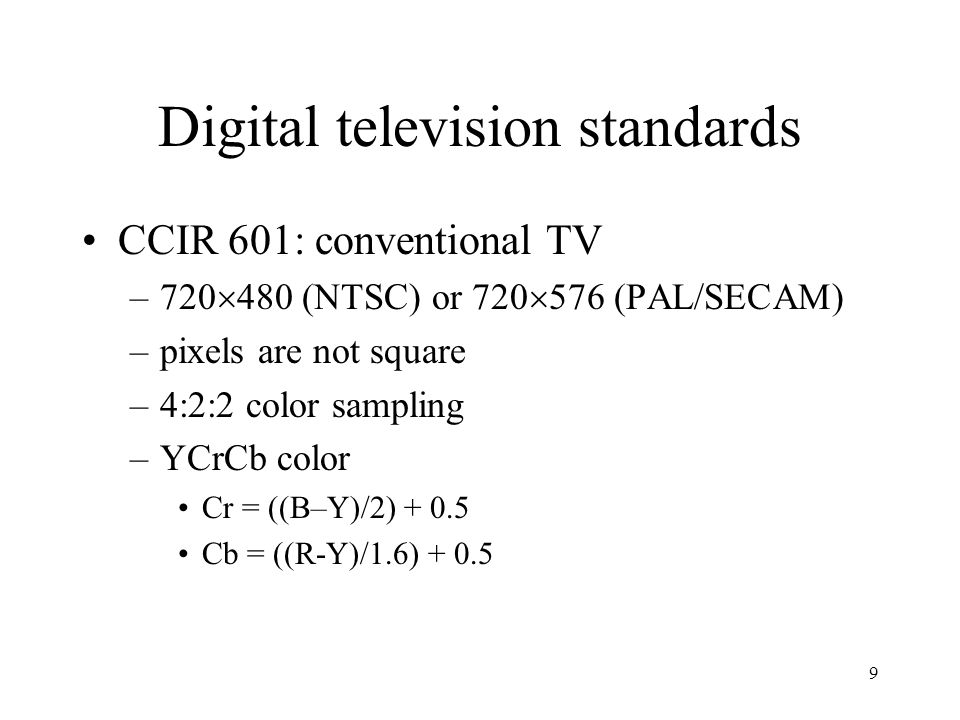 9 Digital television standards CCIR 601: conventional TV –720  480 (NTSC) or 720  576 (PAL/SECAM) –pixels are not square –4:2:2 color sampling –YCrC