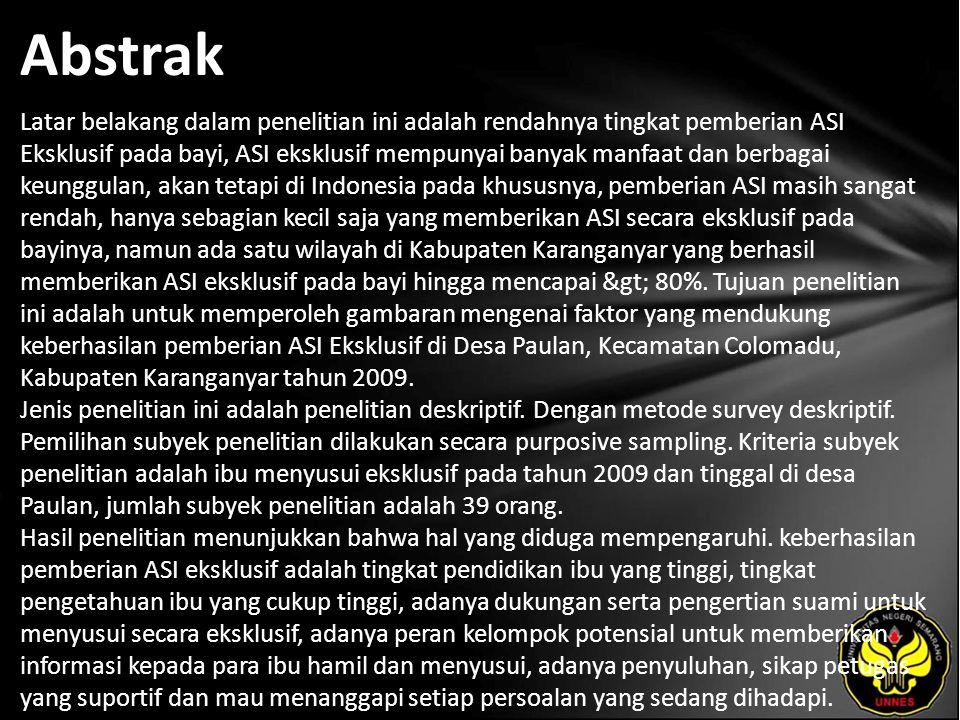 Abstrak Latar belakang dalam penelitian ini adalah rendahnya tingkat pemberian ASI Eksklusif pada bayi, ASI eksklusif mempunyai banyak manfaat dan berbagai keunggulan, akan tetapi di Indonesia pada khususnya, pemberian ASI masih sangat rendah, hanya sebagian kecil saja yang memberikan ASI secara eksklusif pada bayinya, namun ada satu wilayah di Kabupaten Karanganyar yang berhasil memberikan ASI eksklusif pada bayi hingga mencapai > 80%.