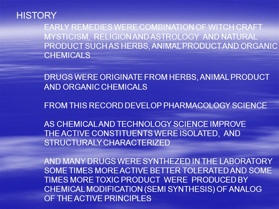 HISTORY EARLY REMEDIES WERE COMBINATION OF WITCH CRAFT MYSTICISM, RELIGION AND ASTROLOGY AND NATURAL PRODUCT SUCH AS HERBS, ANIMAL PRODUCT AND ORGANIC CHEMICALS DRUGS WERE ORIGINATE FROM HERBS, ANIMAL PRODUCT AND ORGANIC CHEMICALS FROM THIS RECORD DEVELOP PHARMACOLOGY SCIENCE AS CHEMICAL AND TECHNOLOGY SCIENCE IMPROVE THE ACTIVE CONSTITUENTS WERE ISOLATED, AND STRUCTURALY CHARACTERIZED AND MANY DRUGS WERE SYNTHEZED IN THE LABORATORY SOME TIMES MORE ACTIVE BETTER TOLERATED AND SOME TIMES MORE TOXIC PRODUCT WERE PRODUCED BY CHEMICAL MODIFICATION (SEMI SYNTHESIS) OF ANALOG OF THE ACTIVE PRINCIPLES