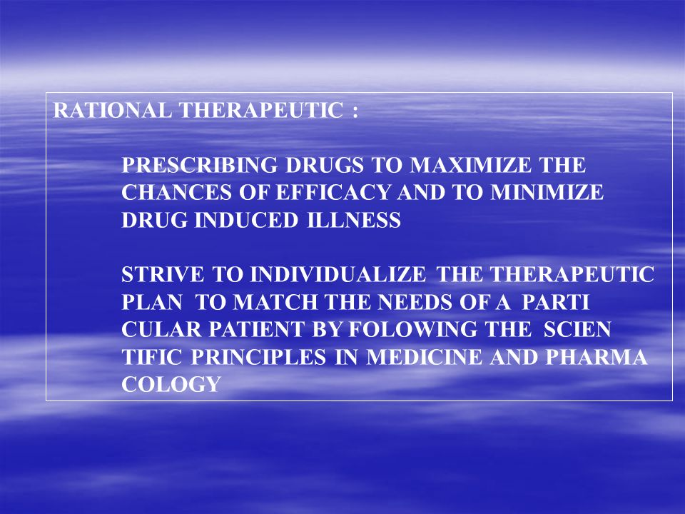 RATIONAL THERAPEUTIC : PRESCRIBING DRUGS TO MAXIMIZE THE CHANCES OF EFFICACY AND TO MINIMIZE DRUG INDUCED ILLNESS STRIVE TO INDIVIDUALIZE THE THERAPEUTIC PLAN TO MATCH THE NEEDS OF A PARTI CULAR PATIENT BY FOLOWING THE SCIEN TIFIC PRINCIPLES IN MEDICINE AND PHARMA COLOGY