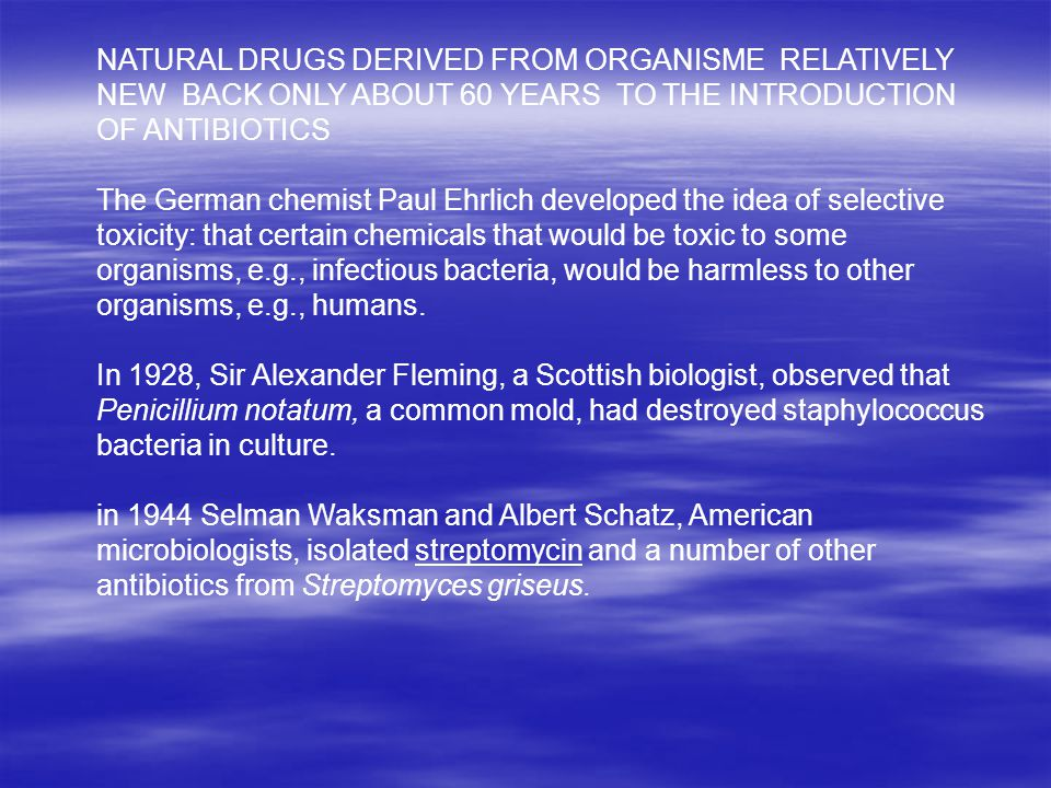 NATURAL DRUGS DERIVED FROM ORGANISME RELATIVELY NEW BACK ONLY ABOUT 60 YEARS TO THE INTRODUCTION OF ANTIBIOTICS The German chemist Paul Ehrlich developed the idea of selective toxicity: that certain chemicals that would be toxic to some organisms, e.g., infectious bacteria, would be harmless to other organisms, e.g., humans.
