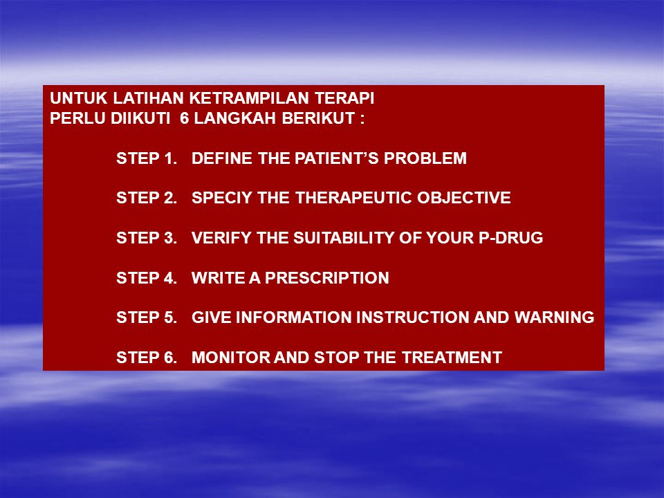 UNTUK LATIHAN KETRAMPILAN TERAPI PERLU DIIKUTI 6 LANGKAH BERIKUT : STEP 1. DEFINE THE PATIENT'S PROBLEM STEP 2. SPECIY THE THERAPEUTIC OBJECTIVE STEP