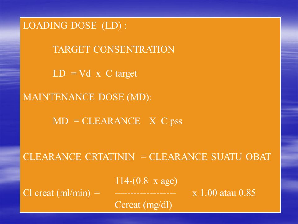 LOADING DOSE (LD) : TARGET CONSENTRATION LD = Vd x C target MAINTENANCE DOSE (MD): MD = CLEARANCE X C pss CLEARANCE CRTATININ = CLEARANCE SUATU OBAT 114-(0.8 x age) Cl creat (ml/min) = ------------------- x 1.00 atau 0.85 Ccreat (mg/dl)