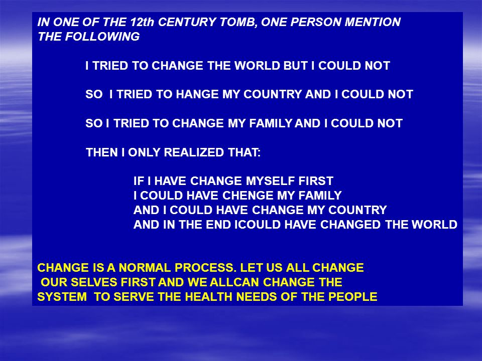 IN ONE OF THE 12th CENTURY TOMB, ONE PERSON MENTION THE FOLLOWING I TRIED TO CHANGE THE WORLD BUT I COULD NOT SO I TRIED TO HANGE MY COUNTRY AND I COU