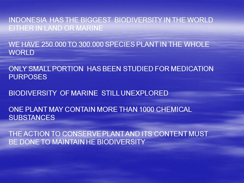 INDONESIA HAS THE BIGGEST BIODIVERSITY IN THE WORLD EITHER IN LAND OR MARINE WE HAVE 250.000 TO 300.000 SPECIES PLANT IN THE WHOLE WORLD ONLY SMALL PORTION HAS BEEN STUDIED FOR MEDICATION PURPOSES BIODIVERSITY OF MARINE STILL UNEXPLORED ONE PLANT MAY CONTAIN MORE THAN 1000 CHEMICAL SUBSTANCES THE ACTION TO CONSERVE PLANT AND ITS CONTENT MUST BE DONE TO MAINTAIN HE BIODIVERSITY