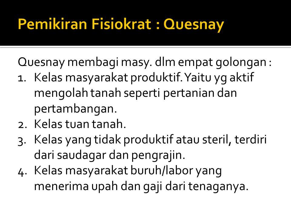  Tokoh utama aliran fisiokrat adalah Francis Quesnay (1694-1774). Pada tahun 1758 Quesnay menulis buku Tableau Economique, menurutnya proses dan geja
