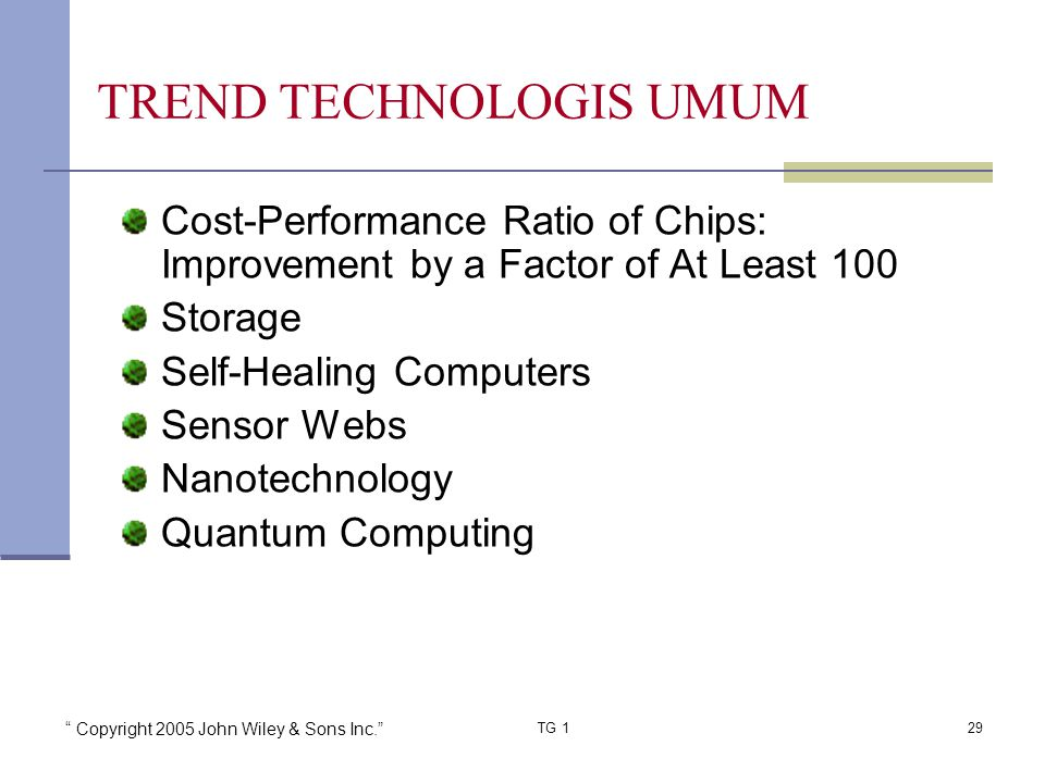 Copyright 2005 John Wiley & Sons Inc. TG 129 TREND TECHNOLOGIS UMUM Cost-Performance Ratio of Chips: Improvement by a Factor of At Least 100 Storage Self-Healing Computers Sensor Webs Nanotechnology Quantum Computing