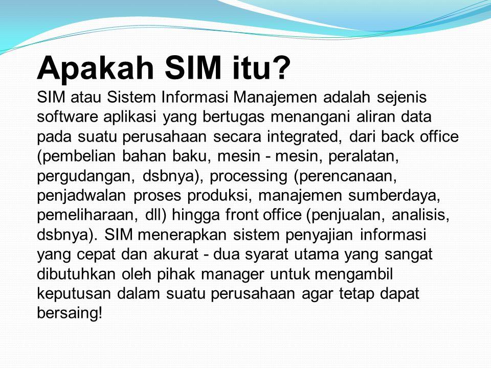 Apakah SIM itu? SIM atau Sistem Informasi Manajemen adalah sejenis software aplikasi yang bertugas menangani aliran data pada suatu perusahaan secara