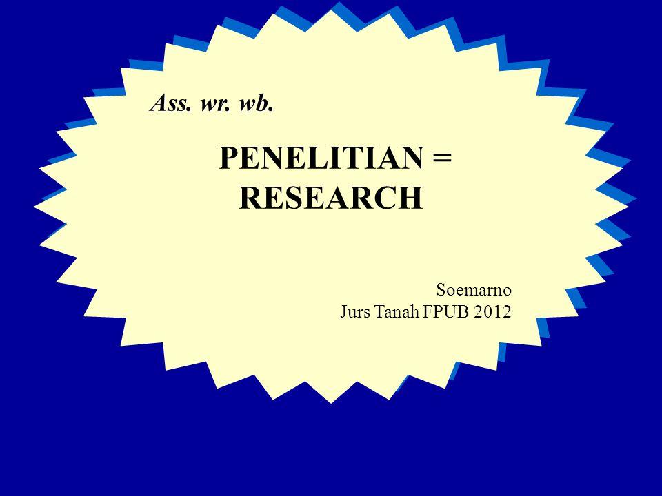 Ass. wr. wb. PENELITIAN = RESEARCH Soemarno Jurs Tanah FPUB 2012 Ass. wr. wb. PENELITIAN = RESEARCH Soemarno Jurs Tanah FPUB 2012