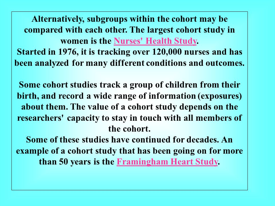Alternatively, subgroups within the cohort may be compared with each other. The largest cohort study in women is the Nurses' Health Study.Nurses' Heal