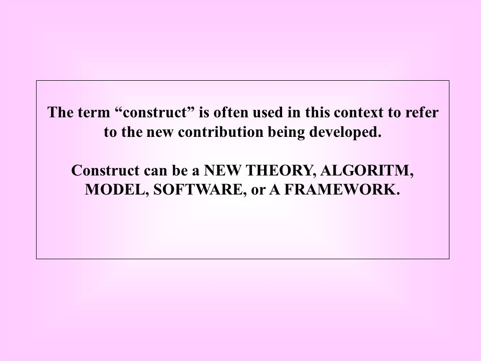 """The term """"construct"""" is often used in this context to refer to the new contribution being developed. Construct can be a NEW THEORY, ALGORITM, MODEL, S"""