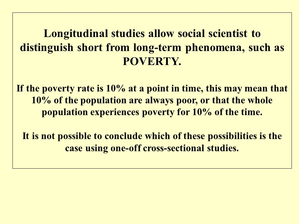 Longitudinal studies allow social scientist to distinguish short from long-term phenomena, such as POVERTY. If the poverty rate is 10% at a point in t