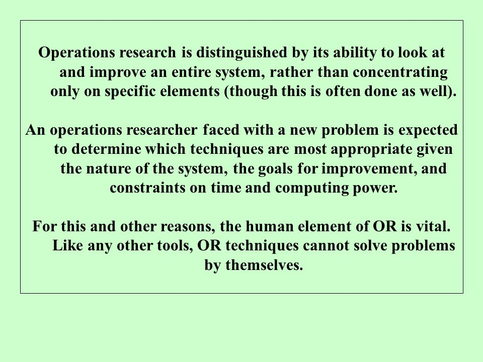 Operations research is distinguished by its ability to look at and improve an entire system, rather than concentrating only on specific elements (thou