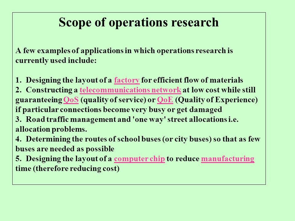 Scope of operations research A few examples of applications in which operations research is currently used include: 1. Designing the layout of a facto