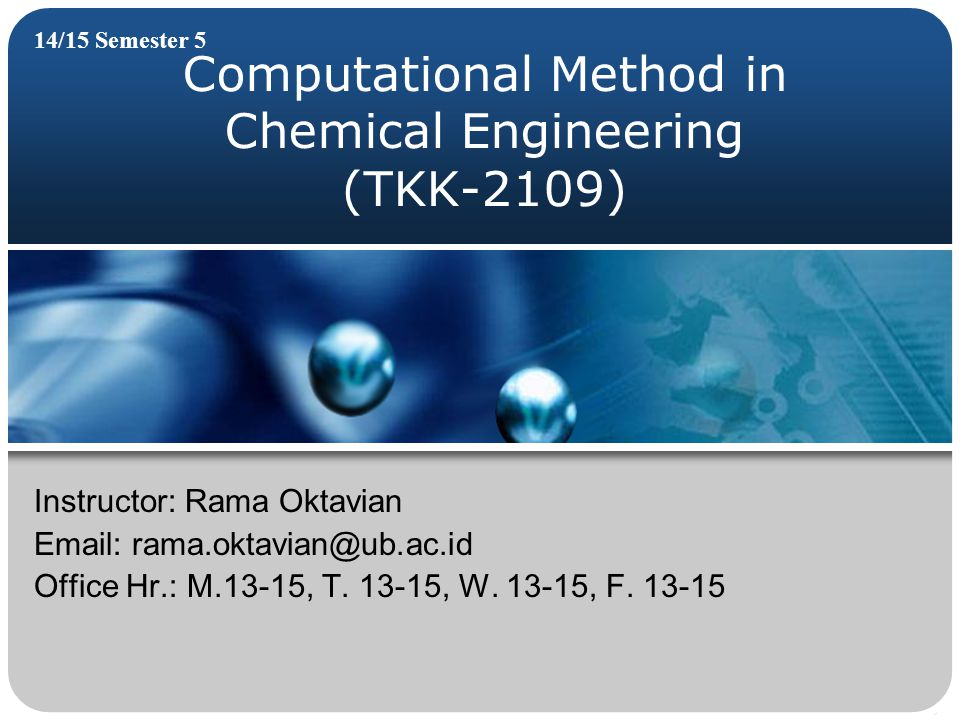 Computational Method in Chemical Engineering (TKK-2109) 14/15 Semester 5 Instructor: Rama Oktavian Email: rama.oktavian@ub.ac.id Office Hr.: M.13-15, T.