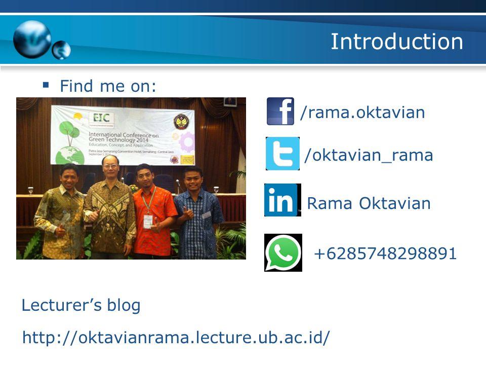 Introduction  Find me on: /rama.oktavian /oktavian_rama Rama Oktavian +6285748298891 Lecturer's blog http://oktavianrama.lecture.ub.ac.id/