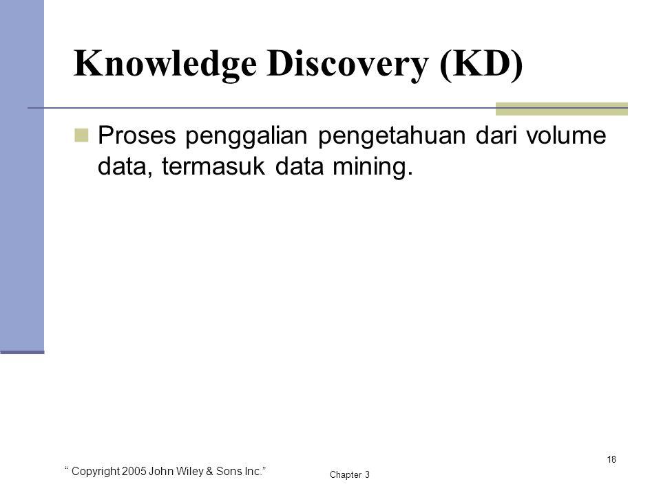 """ Copyright 2005 John Wiley & Sons Inc."" Chapter 3 Knowledge Discovery (KD) Proses penggalian pengetahuan dari volume data, termasuk data mining. 18"