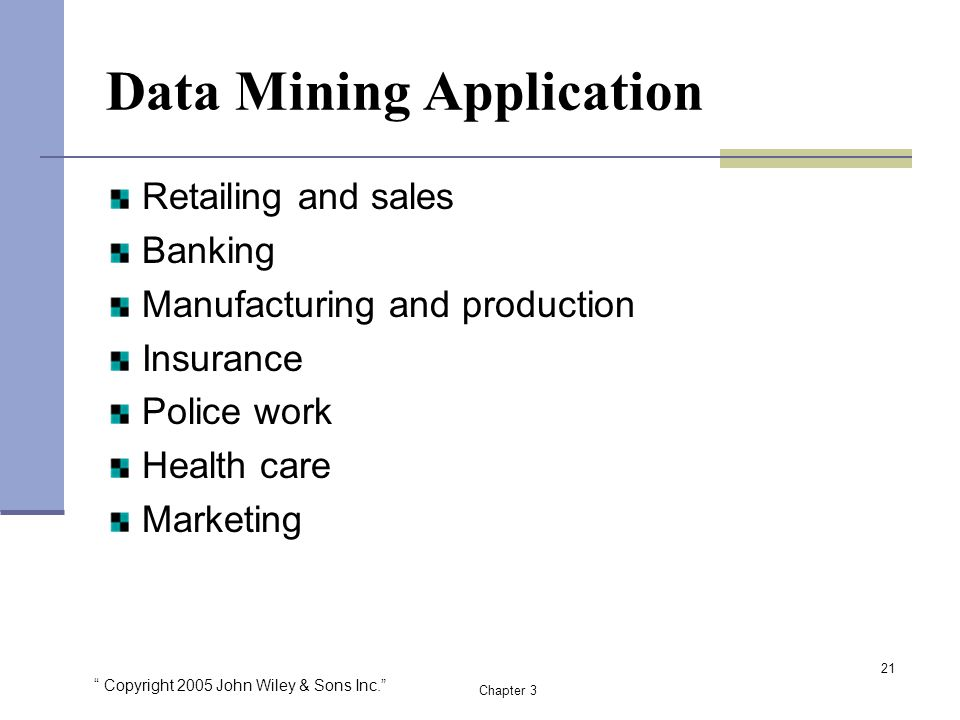 Copyright 2005 John Wiley & Sons Inc. Chapter 3 Data Mining Application Retailing and sales Banking Manufacturing and production Insurance Police work Health care Marketing 21