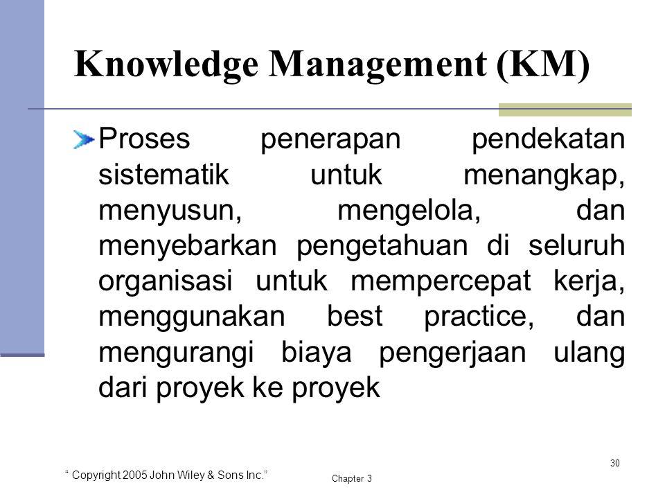 """"""" Copyright 2005 John Wiley & Sons Inc."""" Chapter 3 Knowledge Management (KM) Proses penerapan pendekatan sistematik untuk menangkap, menyusun, mengelo"""