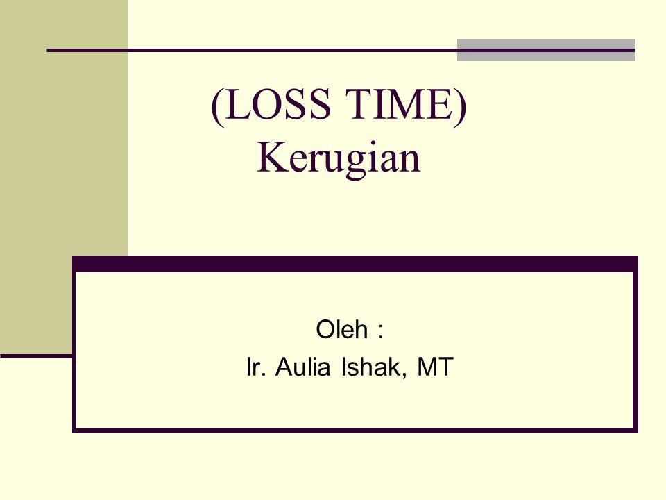 (LOSS TIME) Kerugian Oleh : Ir. Aulia Ishak, MT