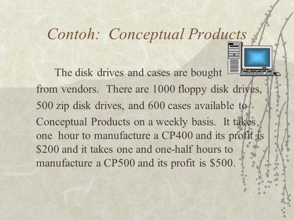 Contoh: Conceptual Products The disk drives and cases are bought from vendors. There are 1000 floppy disk drives, 500 zip disk drives, and 600 cases a