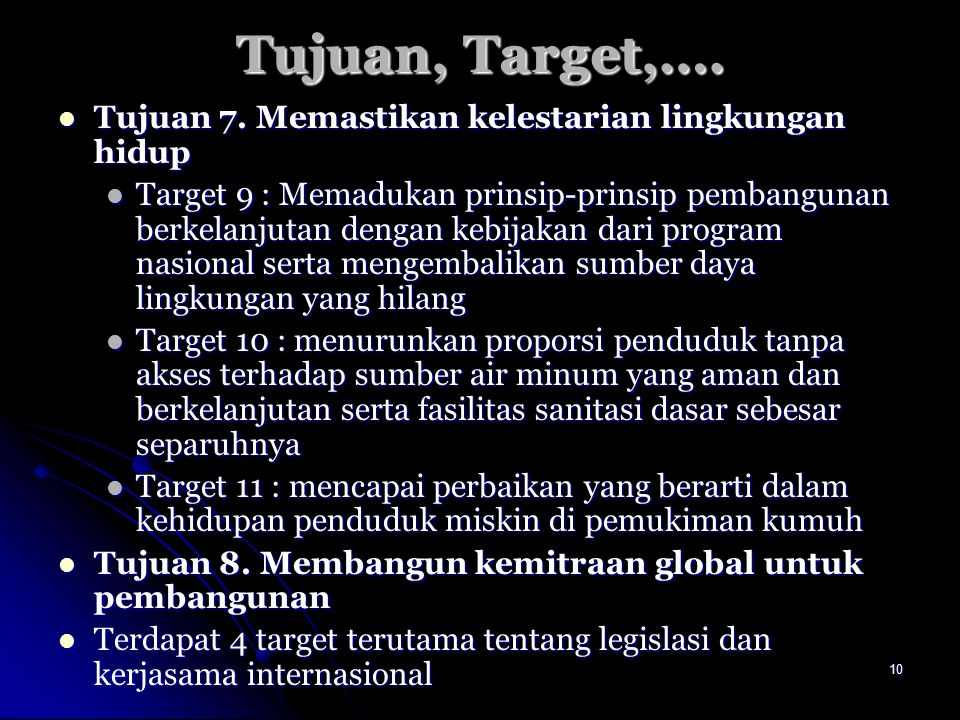 10 Tujuan, Target,…. Tujuan 7. Memastikan kelestarian lingkungan hidup Tujuan 7. Memastikan kelestarian lingkungan hidup Target 9 : Memadukan prinsip-