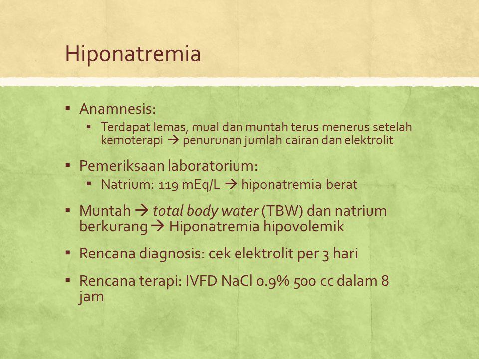 Hiponatremia ▪ Anamnesis: ▪ Terdapat lemas, mual dan muntah terus menerus setelah kemoterapi  penurunan jumlah cairan dan elektrolit ▪ Pemeriksaan la