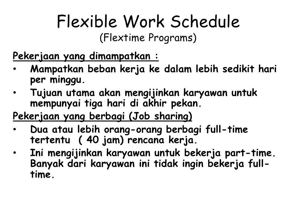 Flexible Work Schedule (Flextime Programs) Pekerjaan yang dimampatkan : Mampatkan beban kerja ke dalam lebih sedikit hari per minggu. Tujuan utama aka