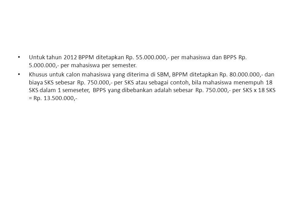 Untuk tahun 2012 BPPM ditetapkan Rp. 55.000.000,- per mahasiswa dan BPPS Rp. 5.000.000,- per mahasiswa per semester. Khusus untuk calon mahasiswa yang