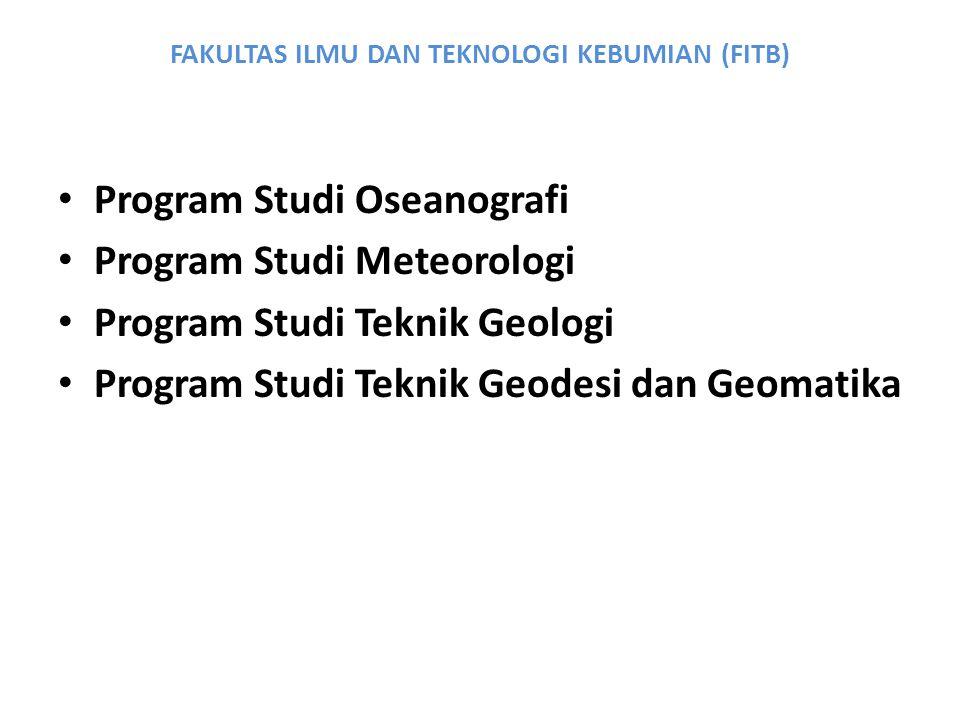 FAKULTAS ILMU DAN TEKNOLOGI KEBUMIAN (FITB) Program Studi Oseanografi Program Studi Meteorologi Program Studi Teknik Geologi Program Studi Teknik Geod