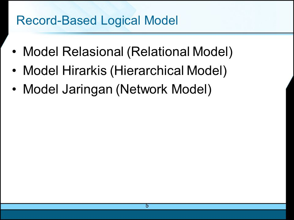5 Record-Based Logical Model Model Relasional (Relational Model) Model Hirarkis (Hierarchical Model) Model Jaringan (Network Model)