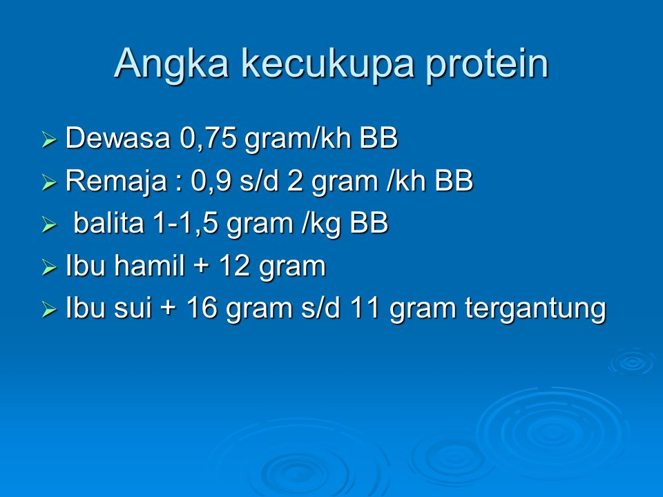 Angka kecukupa protein  Dewasa 0,75 gram/kh BB  Remaja : 0,9 s/d 2 gram /kh BB  balita 1-1,5 gram /kg BB  Ibu hamil + 12 gram  Ibu sui + 16 gram