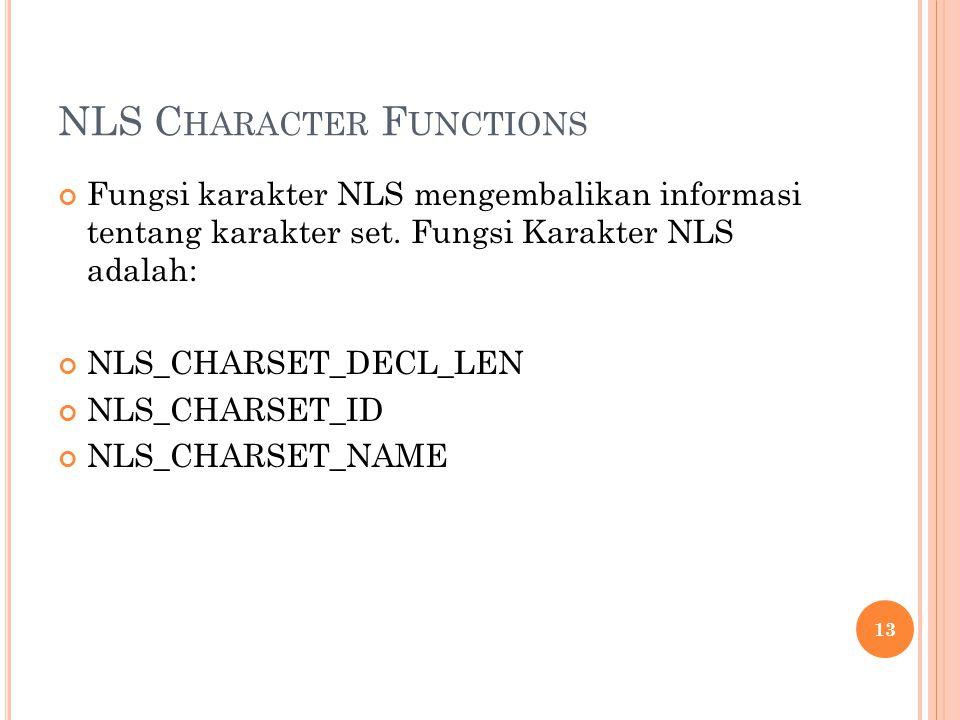NLS C HARACTER F UNCTIONS Fungsi karakter NLS mengembalikan informasi tentang karakter set. Fungsi Karakter NLS adalah: NLS_CHARSET_DECL_LEN NLS_CHARS