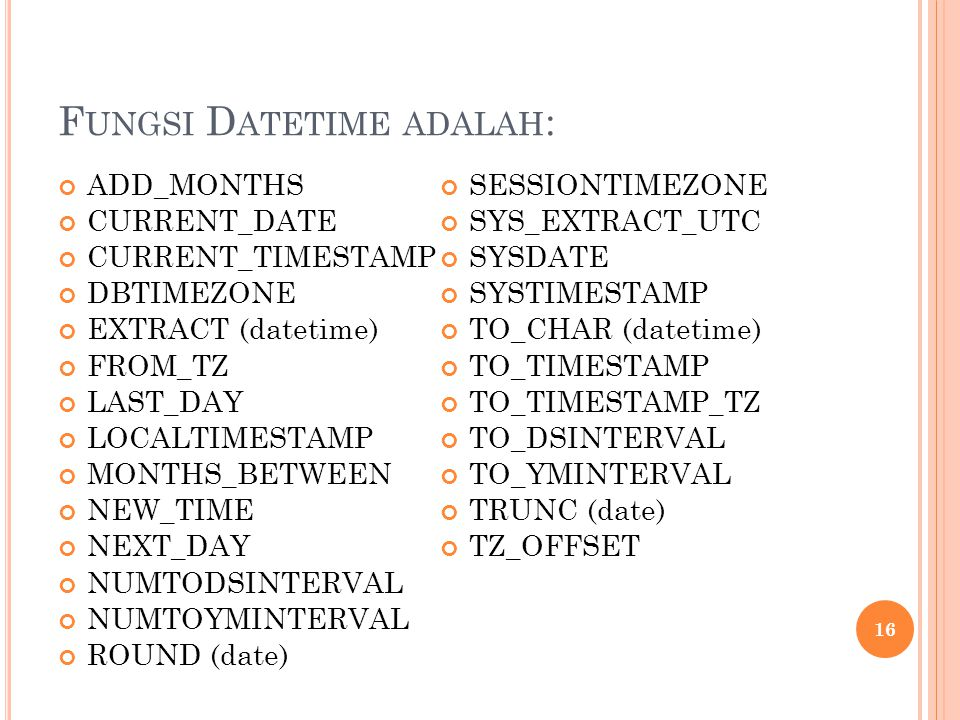 F UNGSI D ATETIME ADALAH : ADD_MONTHS CURRENT_DATE CURRENT_TIMESTAMP DBTIMEZONE EXTRACT (datetime) FROM_TZ LAST_DAY LOCALTIMESTAMP MONTHS_BETWEEN NEW_TIME NEXT_DAY NUMTODSINTERVAL NUMTOYMINTERVAL ROUND (date) SESSIONTIMEZONE SYS_EXTRACT_UTC SYSDATE SYSTIMESTAMP TO_CHAR (datetime) TO_TIMESTAMP TO_TIMESTAMP_TZ TO_DSINTERVAL TO_YMINTERVAL TRUNC (date) TZ_OFFSET 16