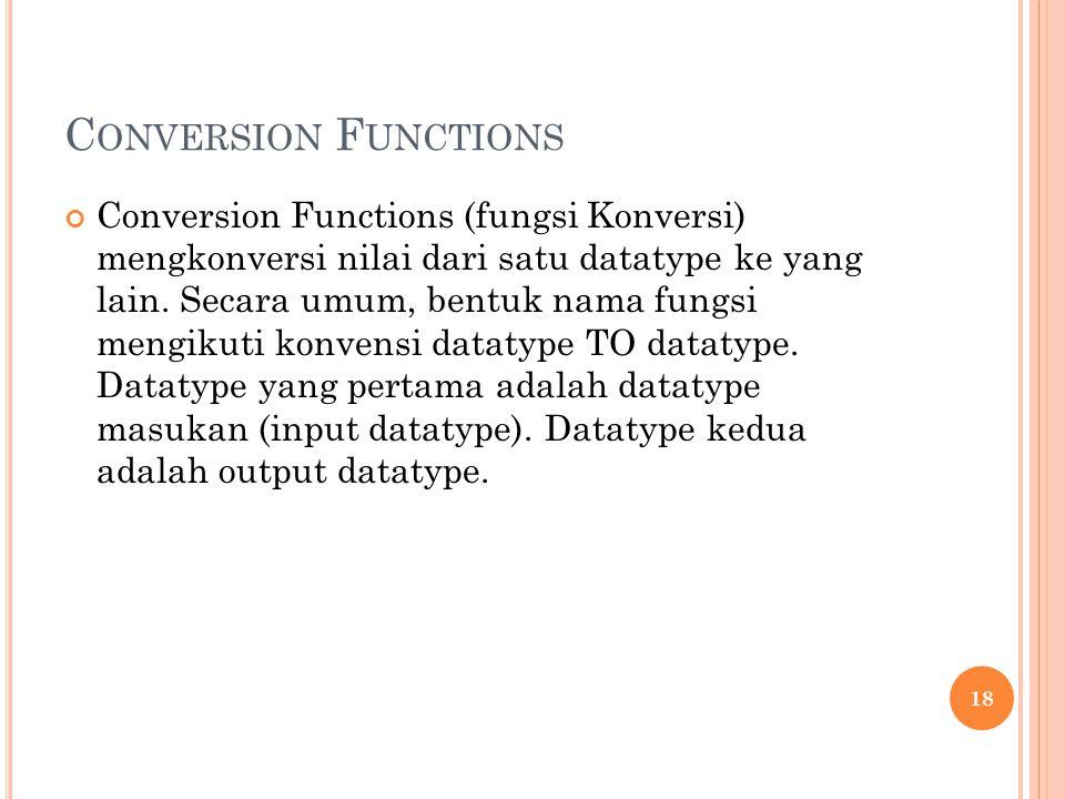 C ONVERSION F UNCTIONS Conversion Functions (fungsi Konversi) mengkonversi nilai dari satu datatype ke yang lain. Secara umum, bentuk nama fungsi meng