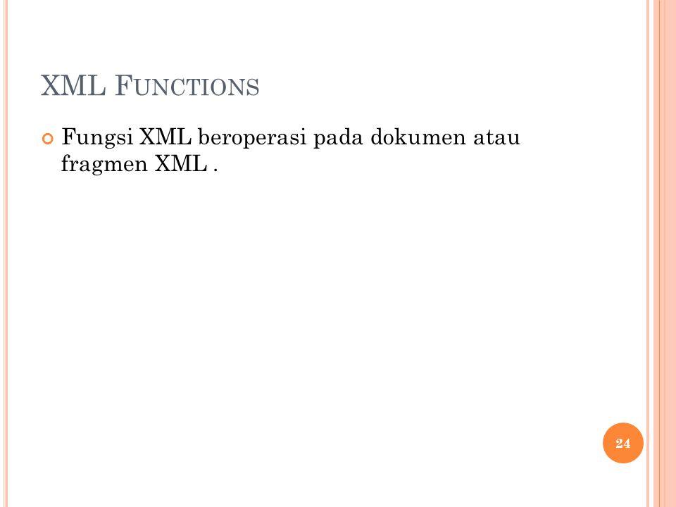XML F UNCTIONS Fungsi XML beroperasi pada dokumen atau fragmen XML. 24