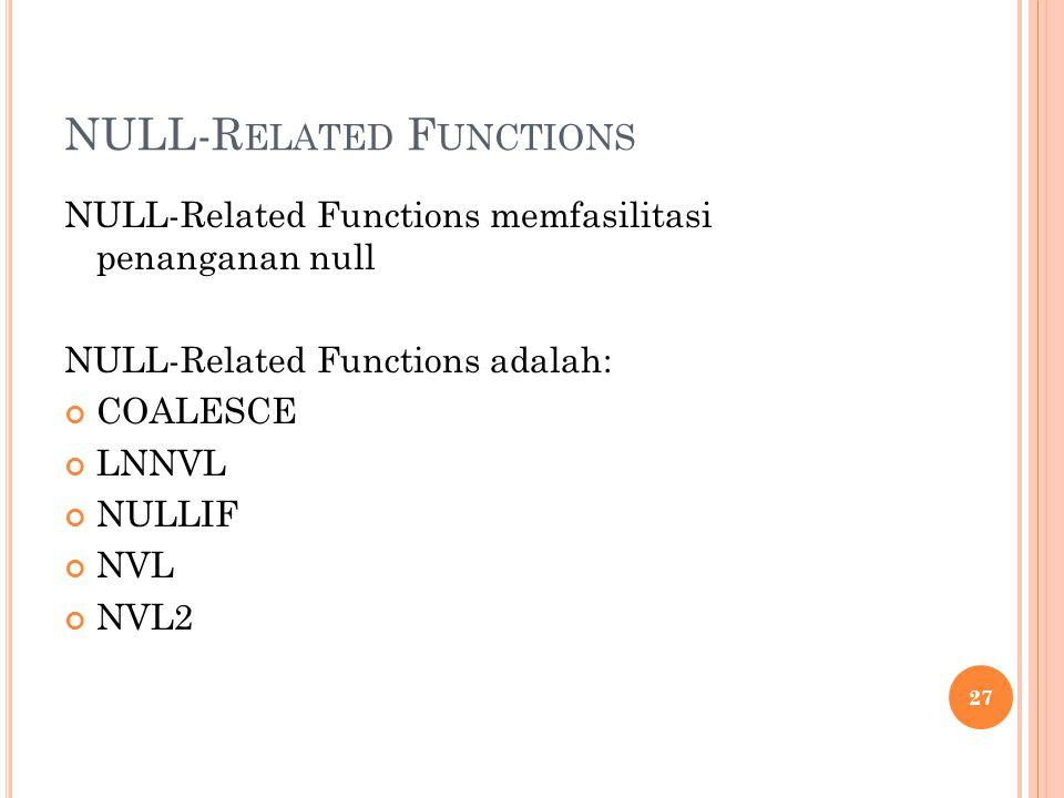 NULL-R ELATED F UNCTIONS NULL-Related Functions memfasilitasi penanganan null NULL-Related Functions adalah: COALESCE LNNVL NULLIF NVL NVL2 27